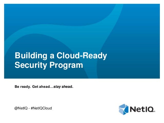 Building a Cloud-ReadySecurity ProgramBe ready. Get ahead…stay ahead.@NetIQ - #NetIQCloud