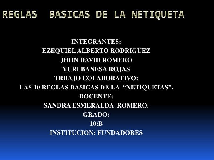 REGLAS  BASICAS DE LA NETIQUETA<br />INTEGRANTES: <br />EZEQUIEL ALBERTO RODRIGUEZ<br />JHON DAVID ROMERO<br />YURI BANESA...