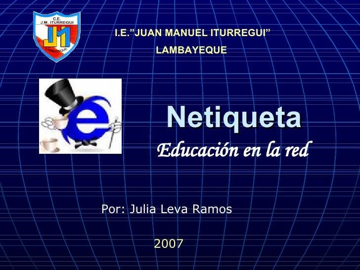 "Netiqueta I.E.""JUAN MANUEL ITURREGUI"" LAMBAYEQUE   Educación en la red  2007 Por: Julia Leva Ramos"