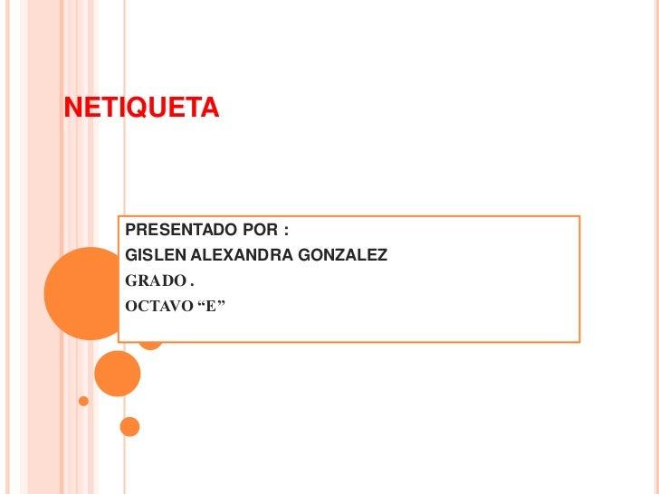 "NETIQUETA   PRESENTADO POR :   GISLEN ALEXANDRA GONZALEZ   GRADO .   OCTAVO ""E"""