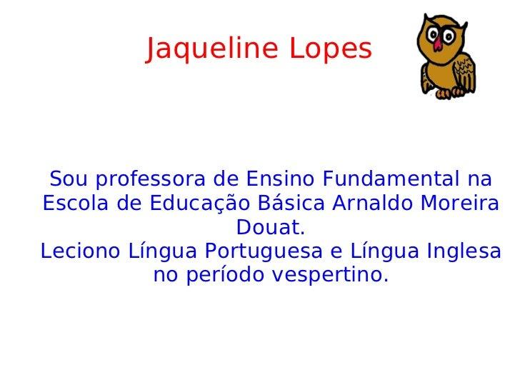 Jaqueline Lopes Sou professora de Ensino Fundamental na Escola de Educação Básica Arnaldo Moreira Douat. Leciono Língua Po...