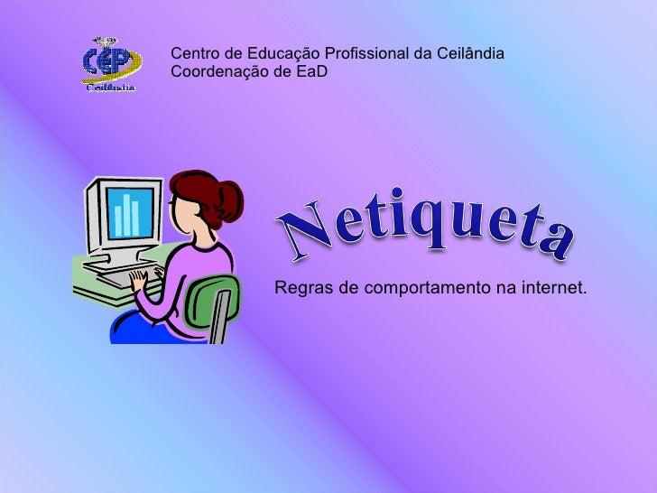 Regras de comportamento na internet. Centro de Educação Profissional da Ceilândia Coordenação de EaD