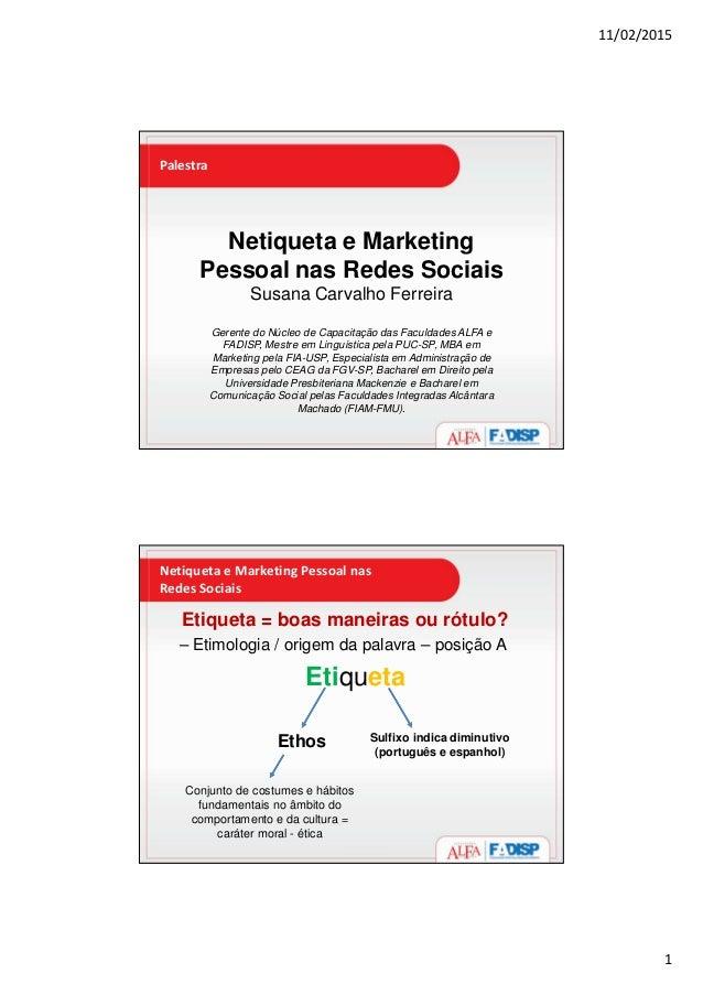 11/02/2015 1 Palestra Netiqueta e Marketing Pessoal nas Redes Sociais Susana Carvalho Ferreira Gerente do Núcleo de Capaci...