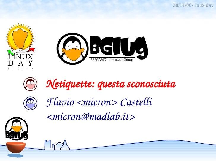 28/11/06- linux dayNetiquette:questasconosciutaFlavio<micron>Castelli<micron@madlab.it>