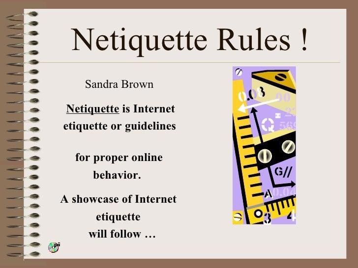 Netiquette Rules ! <ul><li>Sandra Brown </li></ul><ul><li>Netiquette  is Internet  </li></ul><ul><li>etiquette or guidelin...