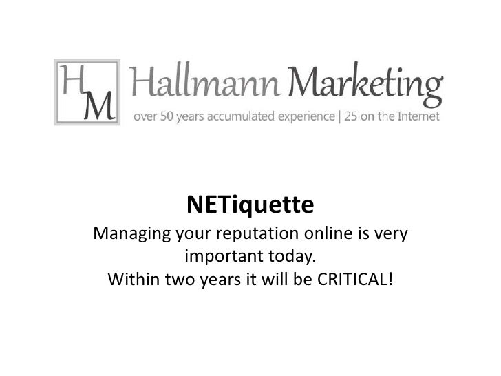 NETiquetteManaging your reputation online is very important today.Within two years it will be CRITICAL!<br />