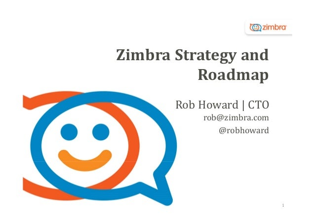 Zimbra	Strategy	and	 Roadmap Rob	Howard	|	CTO rob@zimbra.com @robhoward  1