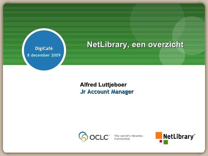 NetLibrary, een overzicht Alfred Luttjeboer Jr Account Manager DigiCafé 8 december 2009