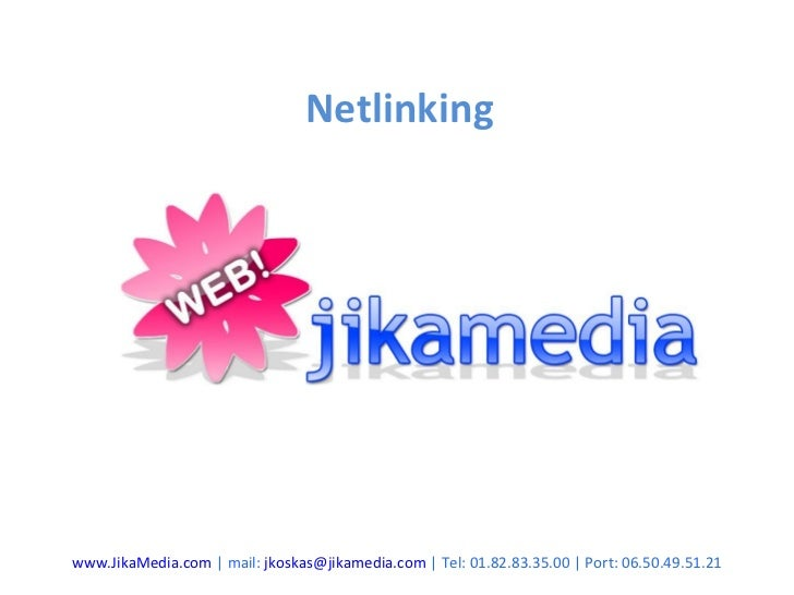 Netlinking www.JikaMedia.com  | mail:  [email_address]  | Tel: 01.82.83.35.00 | Port: 06.50.49.51.21