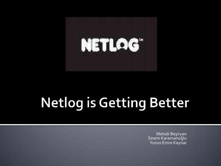 Netlog is Getting Better<br />Melodi Beşiryan<br />Sinem Karamanoğlu<br />Yunus Emre Kaynar<br />