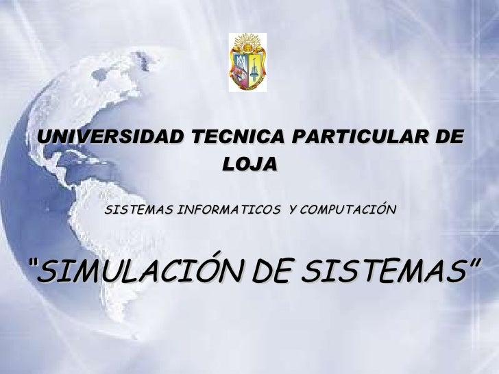 """UNIVERSIDAD TECNICA PARTICULAR DE LOJA SISTEMAS INFORMATICOS  Y COMPUTACI ÓN """" SIMULACI ÓN DE SISTEMAS """""""
