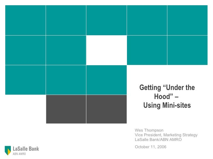 "Getting ""Under the Hood"" –  Using Mini-sites Wes Thompson   Vice President, Marketing Strategy  LaSalle Bank/ABN AMRO  Oct..."