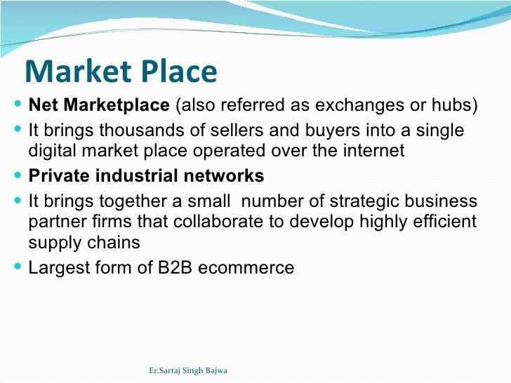 Market Place <ul><li>Net Marketplace  (also referred as exchanges or hubs) </li></ul><ul><li>It brings thousands of seller...