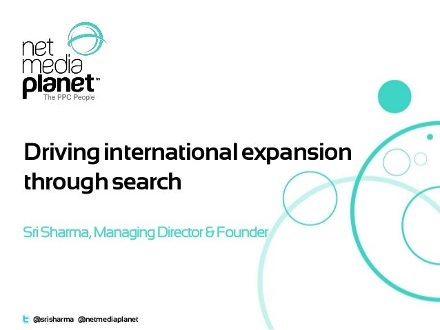 DrivinginternationalexpansionthroughsearchSriSharma,ManagingDirector& Founder@srisharma @netmediaplanet