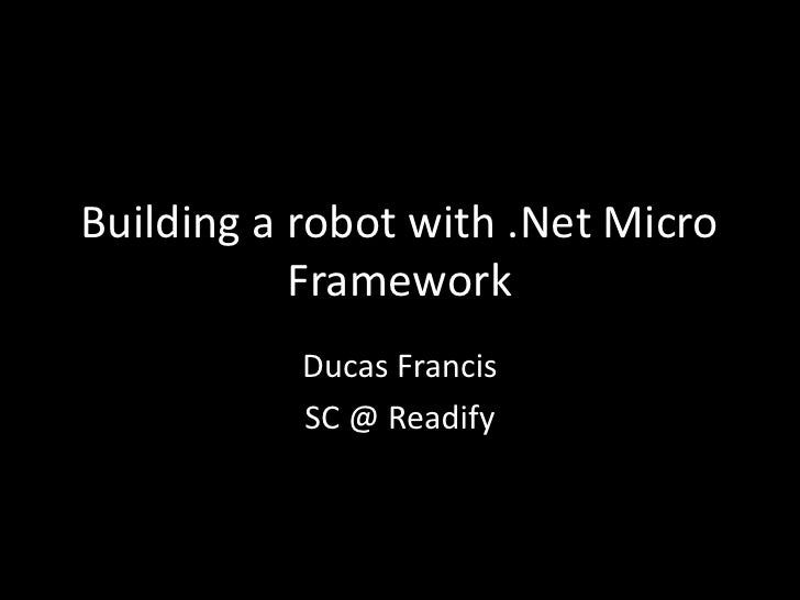 Building a robot with .Net Micro           Framework           Ducas Francis           SC @ Readify