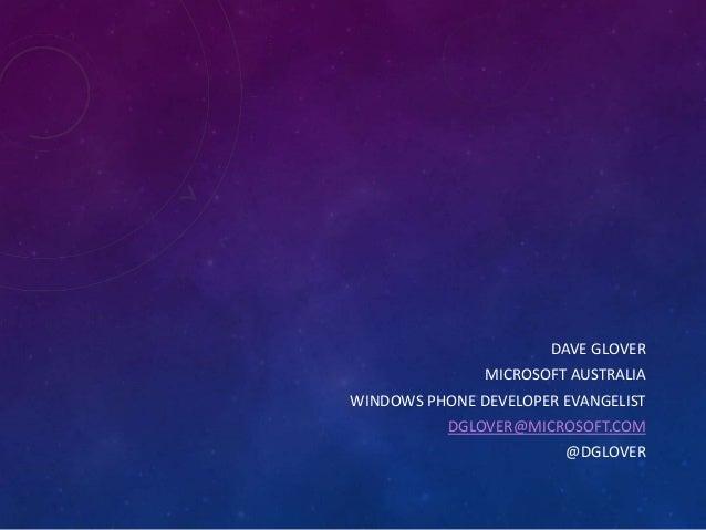 DAVE GLOVER MICROSOFT AUSTRALIA WINDOWS PHONE DEVELOPER EVANGELIST DGLOVER@MICROSOFT.COM @DGLOVER