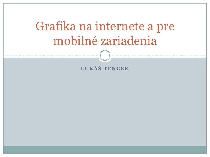 Grafika na internete a pre   mobilné zariadenia        LUKÁŠ TENCER