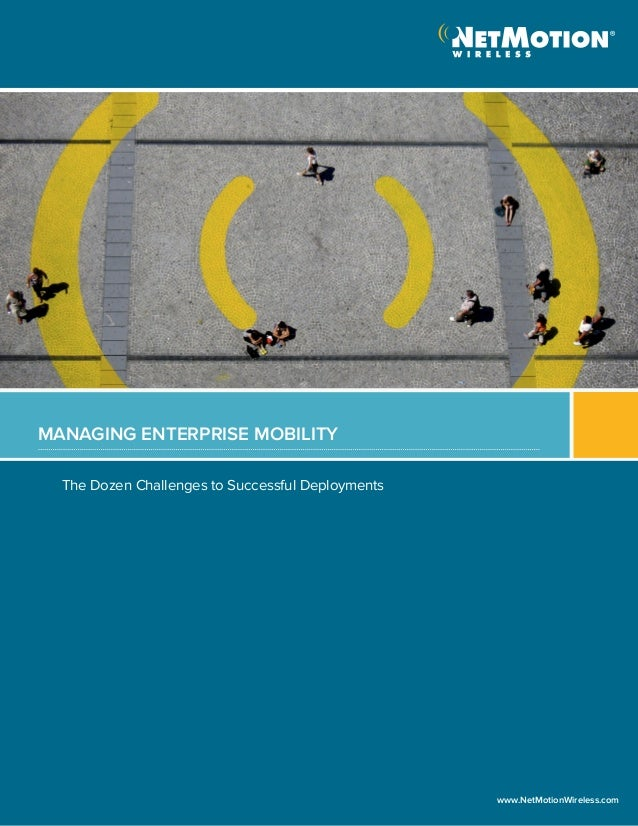 The Dozen Challenges to Successful DeploymentsMANAGING ENTERPRISE MOBILITYwww.NetMotionWireless.com