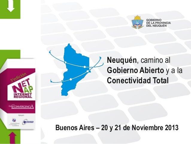 Neuquén, camino al Gobierno Abierto y a la Conectividad Total  Buenos Aires – 20 y 21 de Noviembre 2013