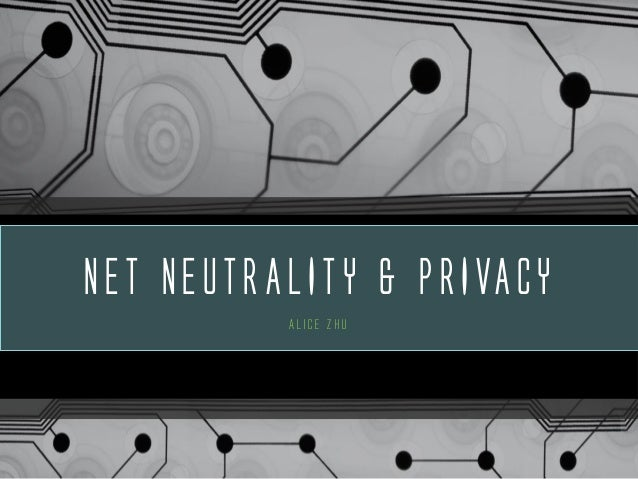 NET NEUTRALITY & PRIVACY Alice Zhu