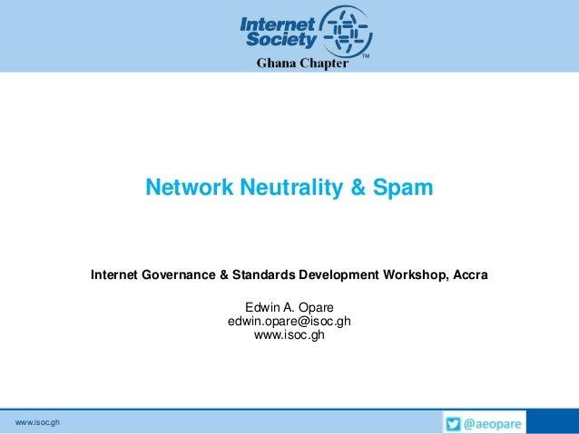 www.isoc.ghNetwork Neutrality & SpamInternet Governance & Standards Development Workshop, AccraEdwin A. Opareedwin.opare@i...
