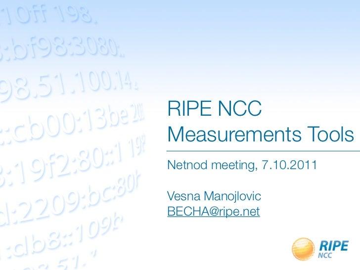 RIPE NCCMeasurements ToolsNetnod meeting, 7.10.2011Vesna ManojlovicBECHA@ripe.net
