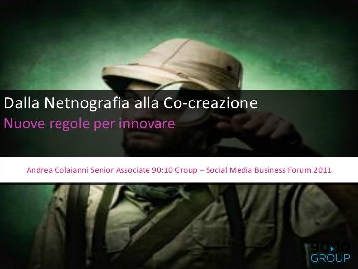 Dalla Netnografia alla Co-creazioneNuove regole per innovare   Andrea Colaianni Senior Associate 90:10 Group – Social Medi...