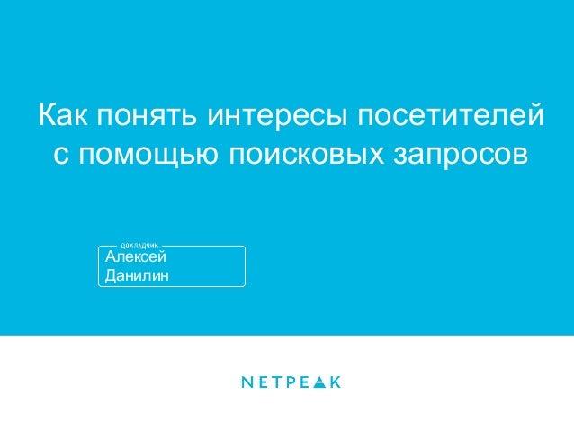 Алексей Данилин Как понять интересы посетителей с помощью поисковых запросов