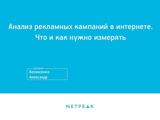 Анализ рекламных кампаний в интернете. Что и как нужно измерять  Безносенко Александр