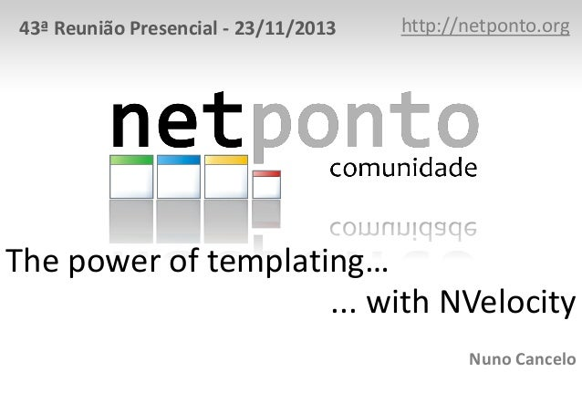 43ª Reunião Presencial - 23/11/2013  http://netponto.org  The power of templating… ... with NVelocity Nuno Cancelo
