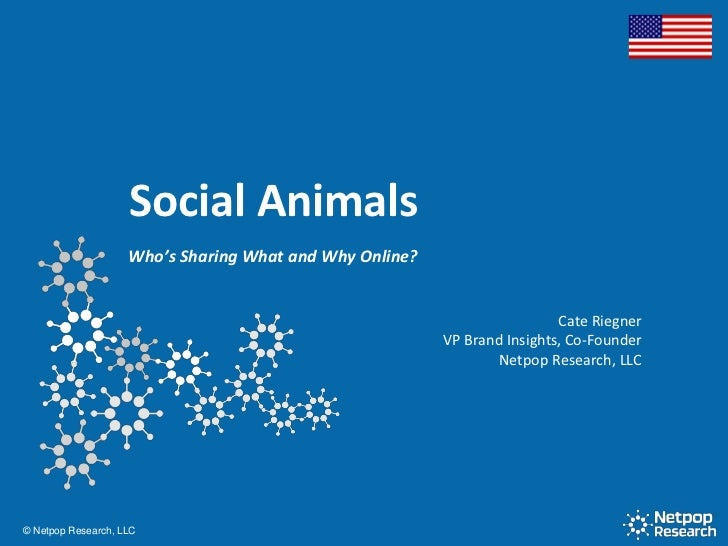 Social Animals<br />Who's Sharing What and Why Online?<br />CateRiegner<br />VP Brand Insights, Co-Founder<br />Netpop Res...