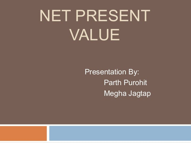 NET PRESENT VALUE Presentation By: Parth Purohit Megha Jagtap
