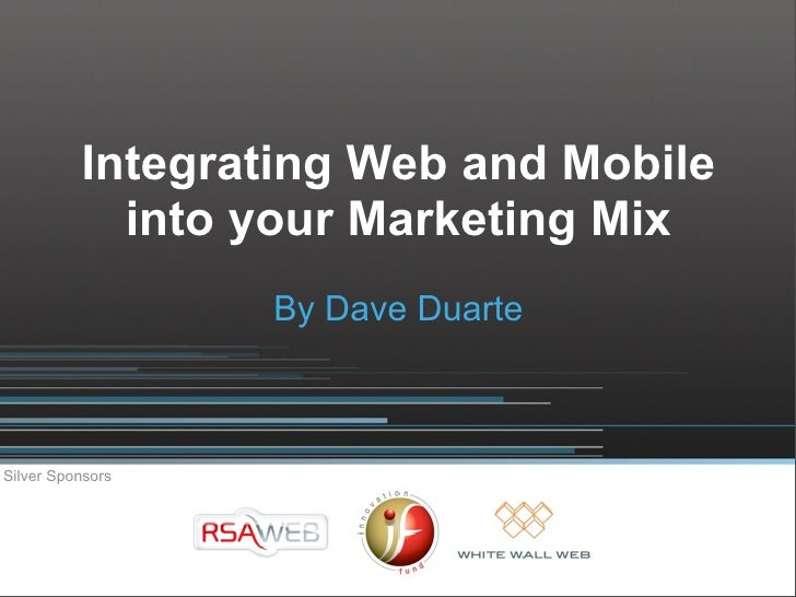 Integrating Web and Mobile             into your Marketing Mix                   By Dave Duarte    Silver Sponsors