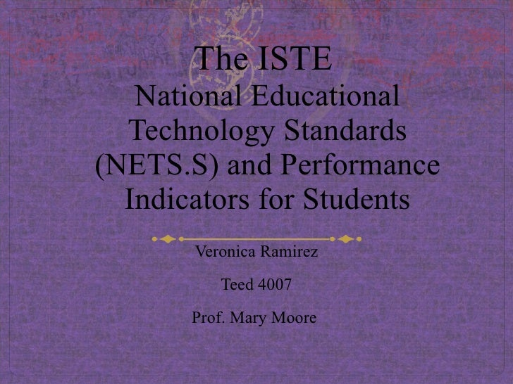 The ISTE  National Educational Technology Standards (NETS.S) and Performance Indicators for Students Veronica Ramirez Teed...