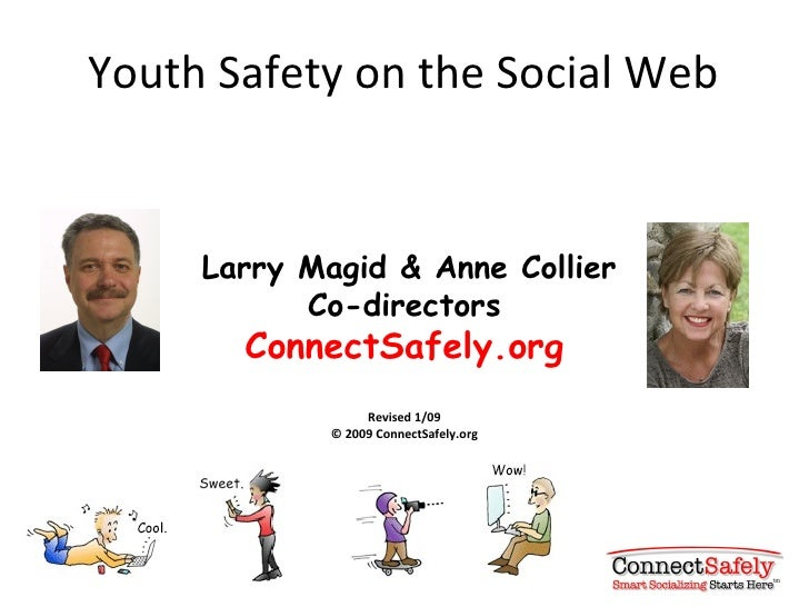 Youth Safety on the Social Web Larry Magid & Anne Collier Co-directors ConnectSafely.org Revised 1/09 © 2009 ConnectSafe...