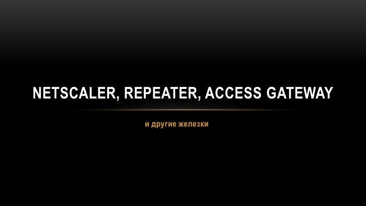 и другие железки<br />NetScaler, Repeater, Access Gateway<br />