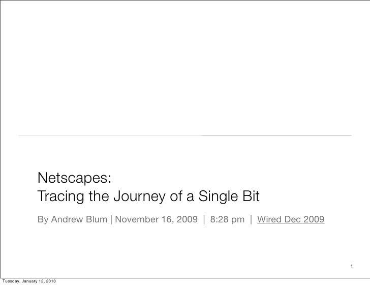 Netscapes:                 Tracing the Journey of a Single Bit                 By Andrew Blum | November 16, 2009  |  8:28...