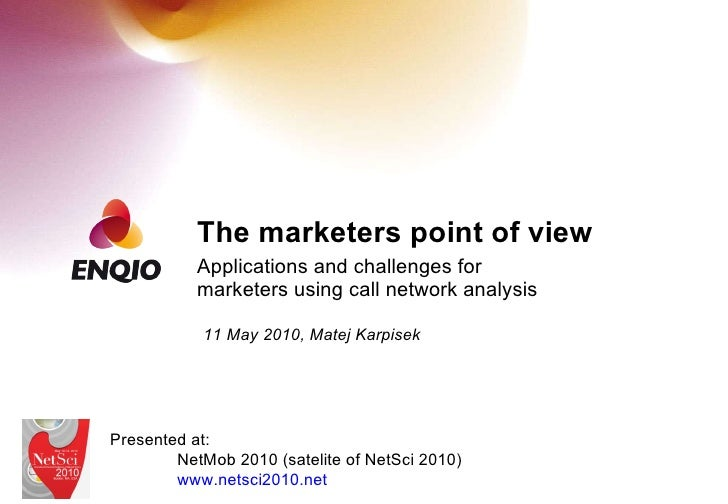 The marketers point of view Applications and challenges for marketers using call network analysis 11 May 2010, Matej Karpi...