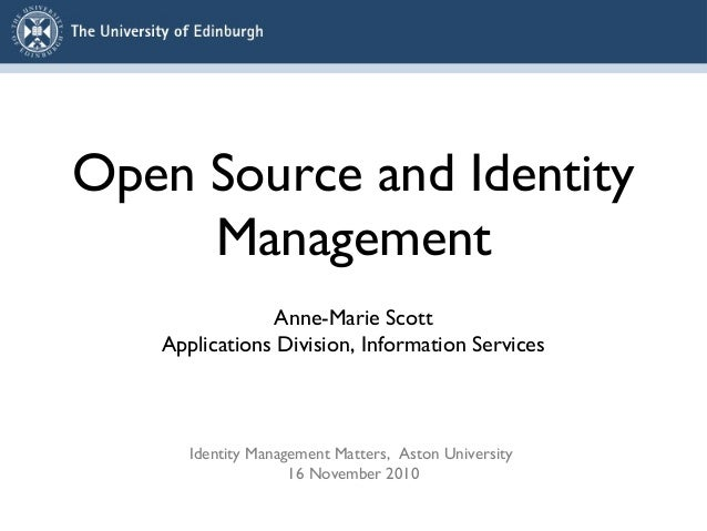 Open Source and Identity Management Anne-Marie Scott Applications Division, Information Services Identity Management Matte...