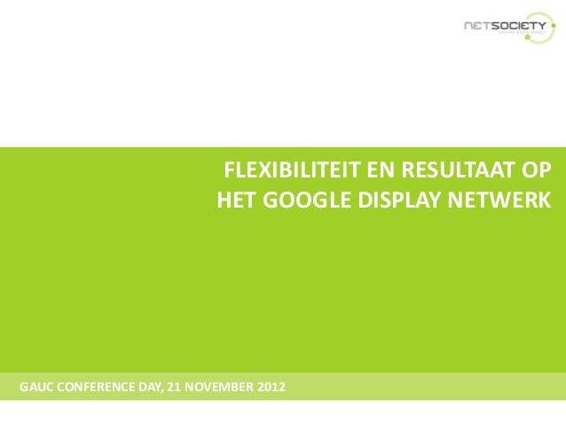 FLEXIBILITEIT EN RESULTAAT OP                           HET GOOGLE DISPLAY NETWERKGAUC CONFERENCE DAY, 21 NOVEMBER 2012