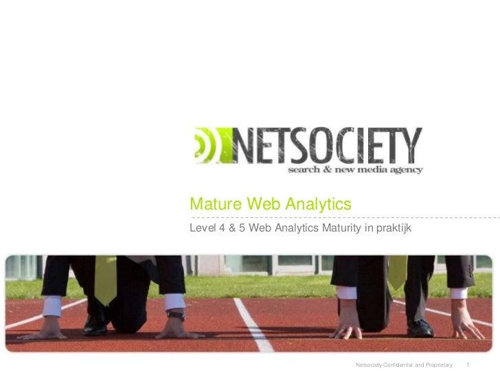 Mature Web AnalyticsLevel 4 & 5 Web Analytics Maturity in praktijk                                  Netsociety Confidentia...