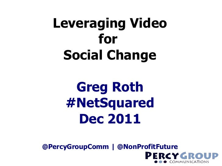 Leveraging Video for  Social Change Greg Roth #NetSquared Dec 2011 @PercyGroupComm | @NonProfitFuture
