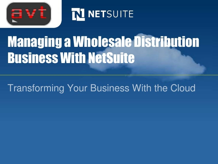 Managing a Wholesale DistributionBusiness With NetSuiteTransforming Your Business With the Cloud