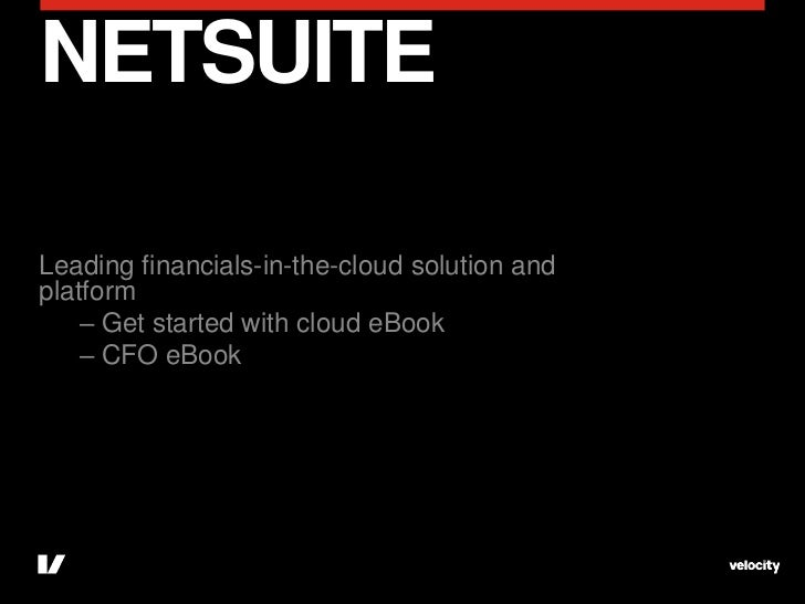 NETSUITELeading financials-in-the-cloud solution andplatform    – Get started with cloud eBook    – CFO eBook