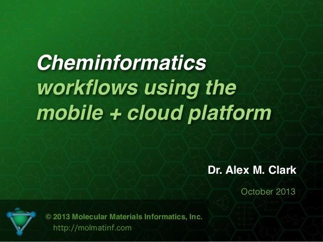 Cheminformatics workflows using the mobile + cloud platform Dr. Alex M. Clark October 2013 © 2013 Molecular Materials Infor...