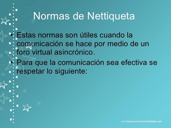 Normas de Nettiqueta  <ul><li>Estas normas son útiles cuando la comunicación se hace por medio de un foro virtual asincrón...