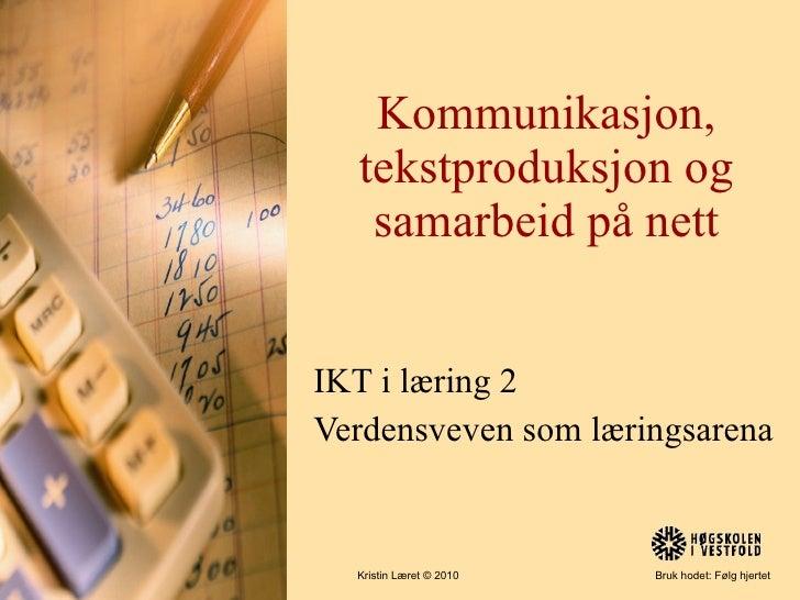 Kommunikasjon, tekstproduksjon og samarbeid på nett IKT i læring 2 Verdensveven som læringsarena Kristin Læret © 2010  Bru...