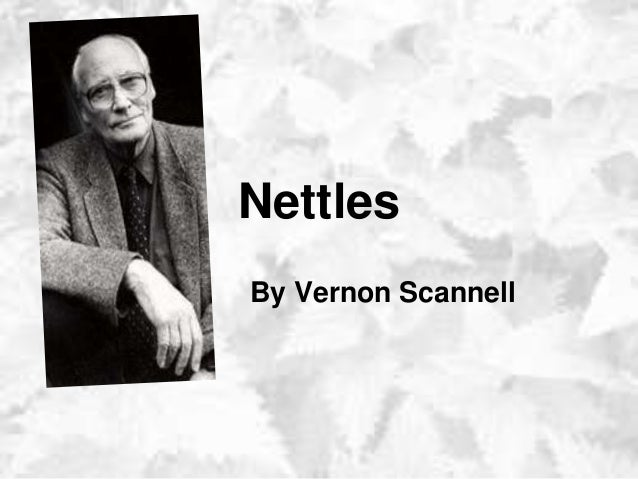 essay nettles vernon scannell Vernon scannell was born under the name john vernon bain, and was enlisted in the british army in 1940, at the age of eighteen nettles analysis.