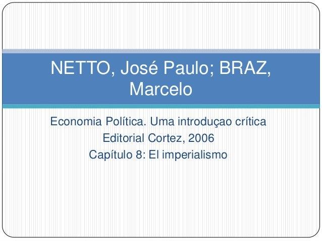 Economia Política. Uma introduçao crítica Editorial Cortez, 2006 Capítulo 8: El imperialismo NETTO, José Paulo; BRAZ, Marc...