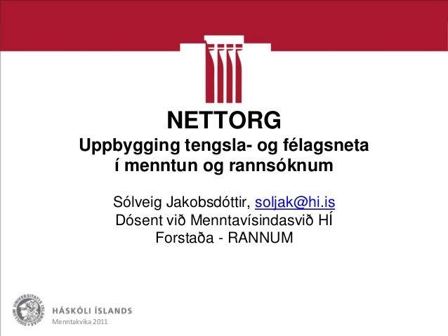 NETTORG Uppbygging tengsla- og félagsneta í menntun og rannsóknum Sólveig Jakobsdóttir, soljak@hi.is Dósent við Menntavísi...